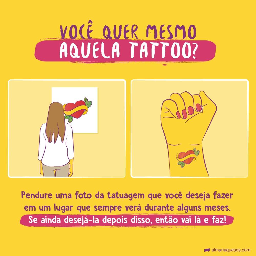 Você quer mesmo aquela tattoo? Pendure uma foto da tatuagem que você deseja fazer em um lugar que sempre verá durante alguns meses. Se ainda desejá-la depois disso, então vai lá e faz!