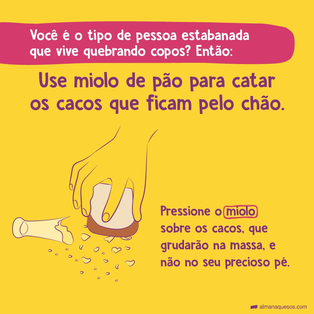 Se você é o tipo de pessoa estabanada que vive quebrando copos? Então use miolo de pão para catar os cacos que ficam pelo chão. Pressione o miolo sobre os cacos, que grudarão na massa, e não no seu precioso pé.