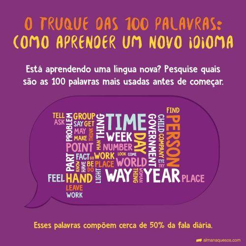 O truque das 100 palavras: Como aprender um novo idioma Está aprendendo uma língua nova? Pesquise quais são as 100 palavras mais usadas antes de começar. Esses palavras compõem cerca de 50% da fala diária.