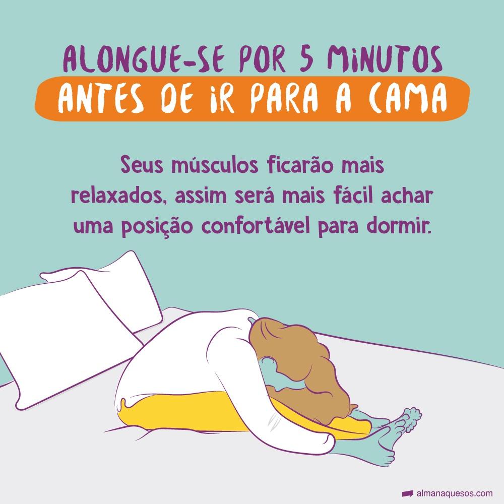 Alongue-se por 5 minutos antes de ir para a cama. Seus músculos ficarão mais relaxados e será mais fácil achar uma posição confortável para dormir.