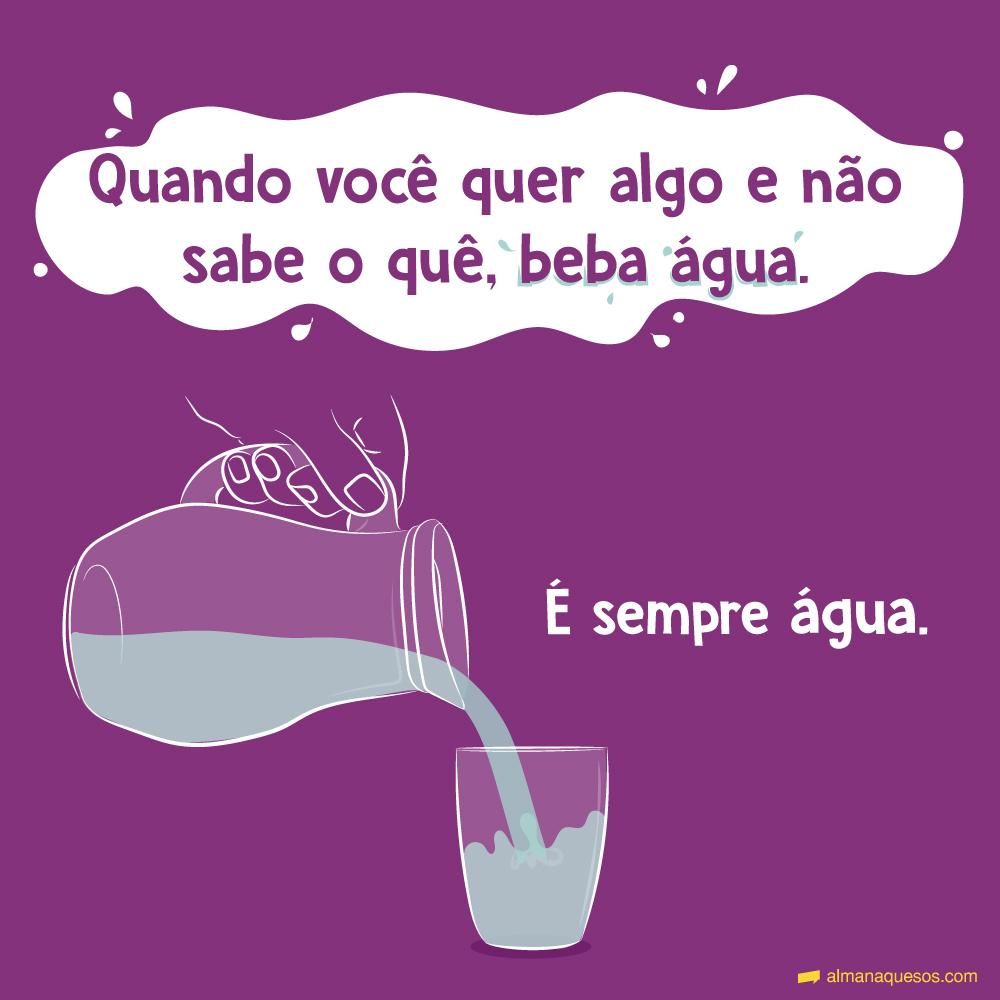 Quando você quer algo e não sabe o quê, beba água. É sempre água.
