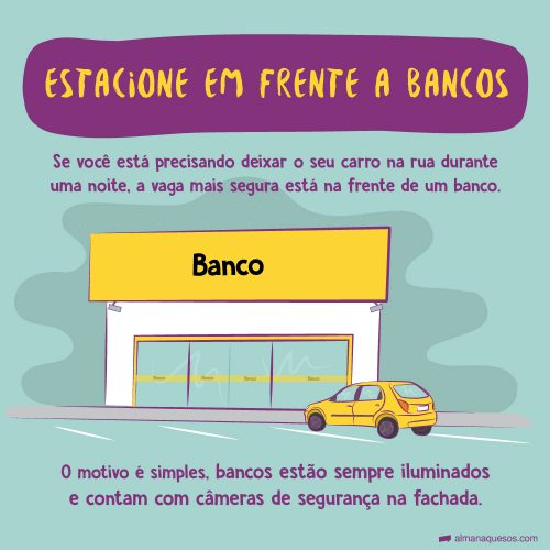 Estacione em Frente a Bancos Se você está precisando deixar o seu carro na rua durante uma noite, a vaga mais segura está na frente de um banco. O motivo é simples, bancos estão sempre iluminados e contam com câmeras de segurança na fachada.