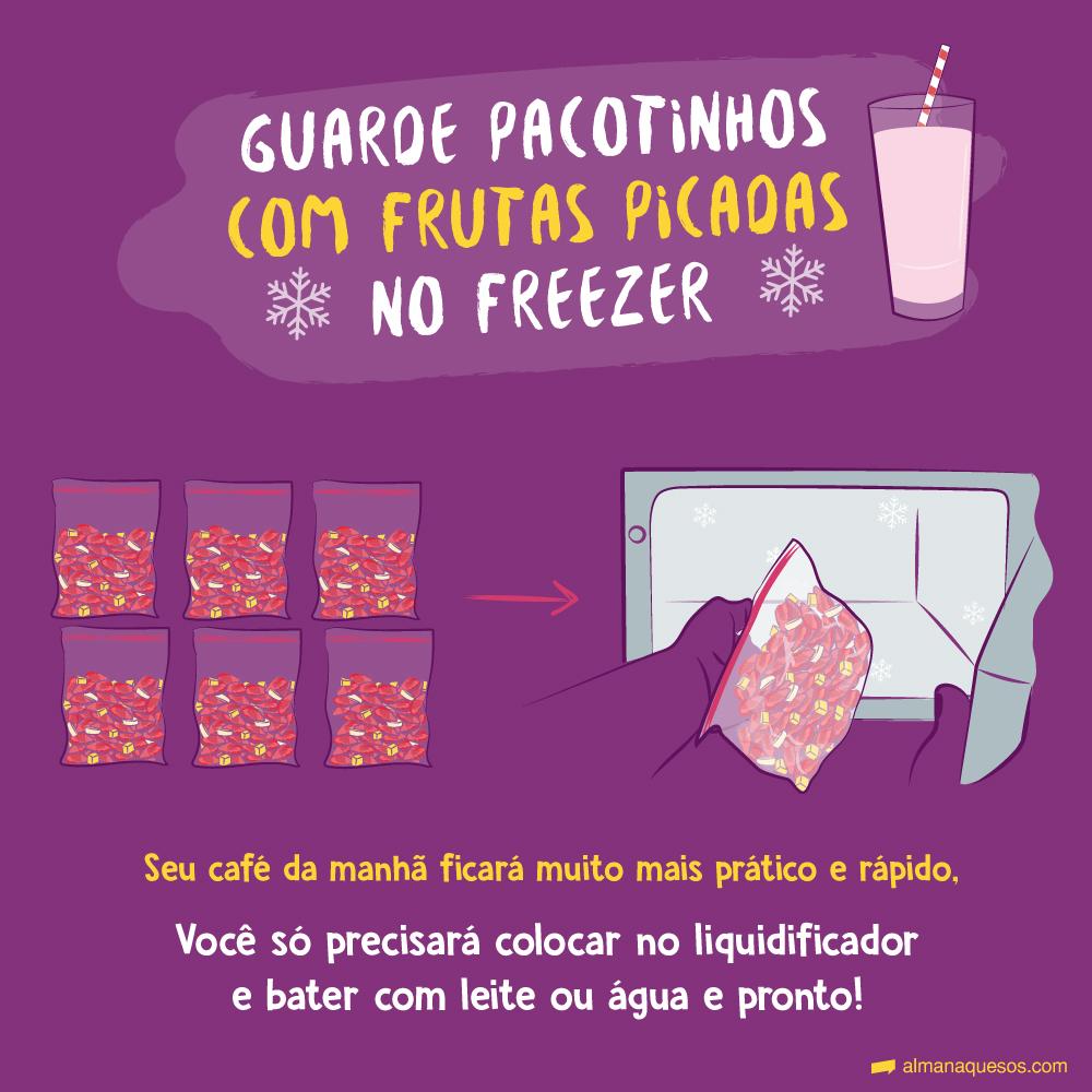 Guarde pacotinhos com frutas picadas no freezer Seu café da manhã ficará muito mais prático e rápido, você só precisará colocar no liquidificador e bater com leite ou água e pronto!