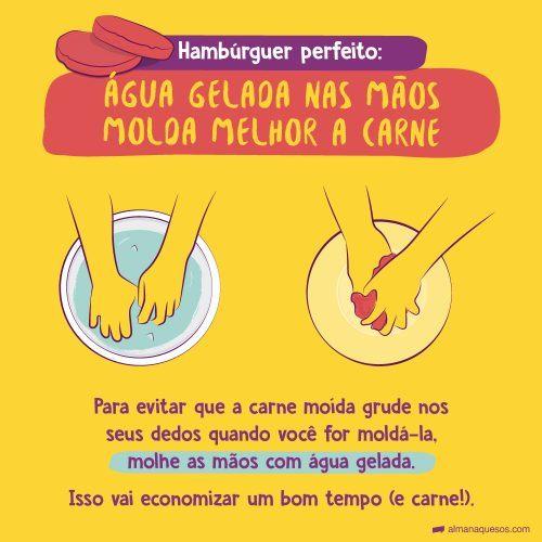 Hambúrguer perfeito: Água gelada nas mãos molda melhor a carne Para evitar que a carne moída grude nos seus dedos quando você for moldá-la, molhe as mãos com água gelada. Isso vai economizar um bom tempo (e carne!).