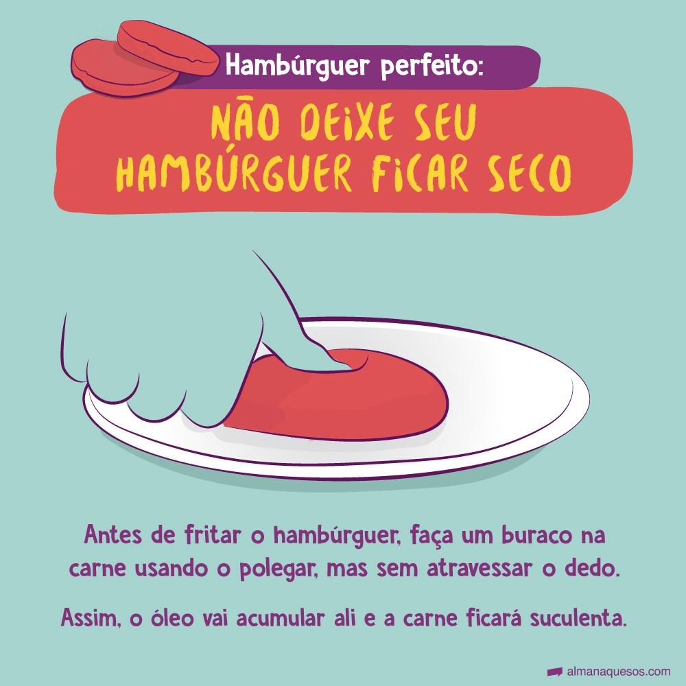 Hambúrguer perfeito: Não deixe seu hambúrguer ficar seco Antes de fritar o hambúrguer, faça um buraco na carne usando o polegar, mas sem atravessar o dedo. Assim, o óleo vai acumular ali e a carne ficará suculenta.