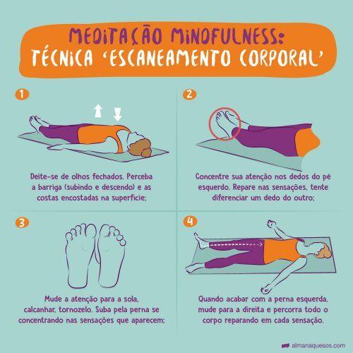 Meditação Mindfulness: Técnica 'Escaneamento corporal' 1. Deite-se de olhos fechados. Perceba a barriga (subindo e descendo) e as costas encostadas na superfície; 2. Concentre sua atenção nos dedos do pé esquerdo. Repare nas sensações, tente diferenciar um dedo do outro; 3. Mude a atenção para a sola, calcanhar, tornozelo. Suba pela perna se concentrando nas sensações que aparecem; 4. Quando acabar com a perna esquerda, mude para a direita e percorra todo o corpo reparando em cada sensação.