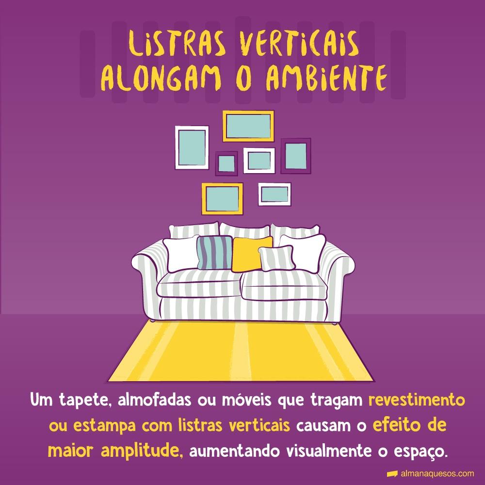 Listras verticais alongam o ambiente Um tapete, almofadas ou móveis que tragam revestimento ou estampa com listras verticais causam o efeito de maior amplitude, aumentando visualmente o espaço.