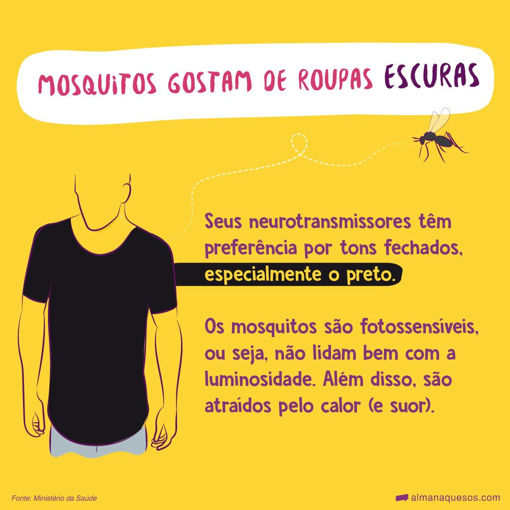 Mosquitos gostam de roupas escuras Seus neurotransmissores têm preferência por tons fechados, especialmente o preto. Os mosquitos são fotossensíveis, ou seja, não lidam bem com a luminosidade. Além disso, são atraídos pelo calor (e suor). Fonte: Ministério da Saúde