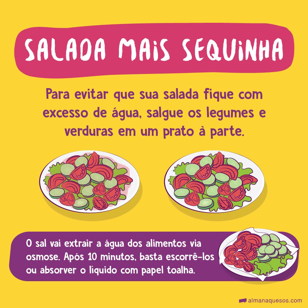 Salada mais sequinha Para evitar que sua salada fique com excesso de água, salgue os legumes e verduras em um prato à parte. O sal vai extrair a água dos alimentos via osmose. Após 10 minutos, basta escorrê-los ou absorver o líquido com papel toalha.