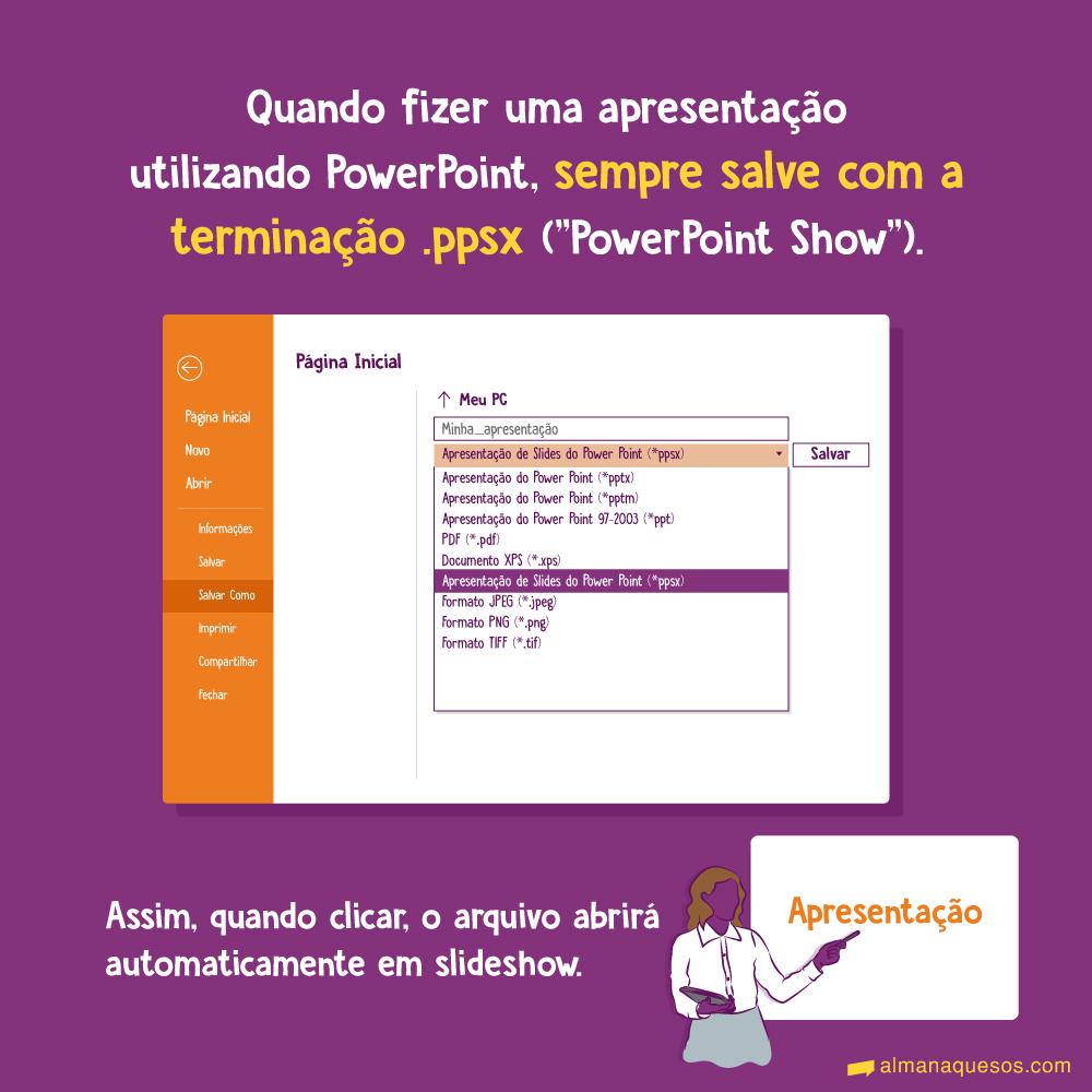 """Quando fizer uma apresentação utilizando PowerPoint, sempre salve com a terminação .ppsx (""""PowerPoint Show""""). Assim, quando clicar, o arquivo abrirá automaticamente em slideshow."""