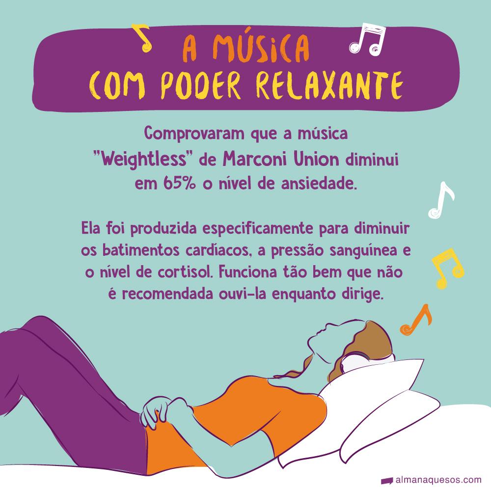 """A música com poder relaxante Comprovaram que a música """"Weightless"""" de Marconi Union diminui em 65% o nível de ansiedade. Ela foi produzida especificamente para diminuir os batimentos cardíacos, a pressão sanguínea e o nível de cortisol. Funciona tão bem, que não é recomendada ouvi-la enquanto dirige."""