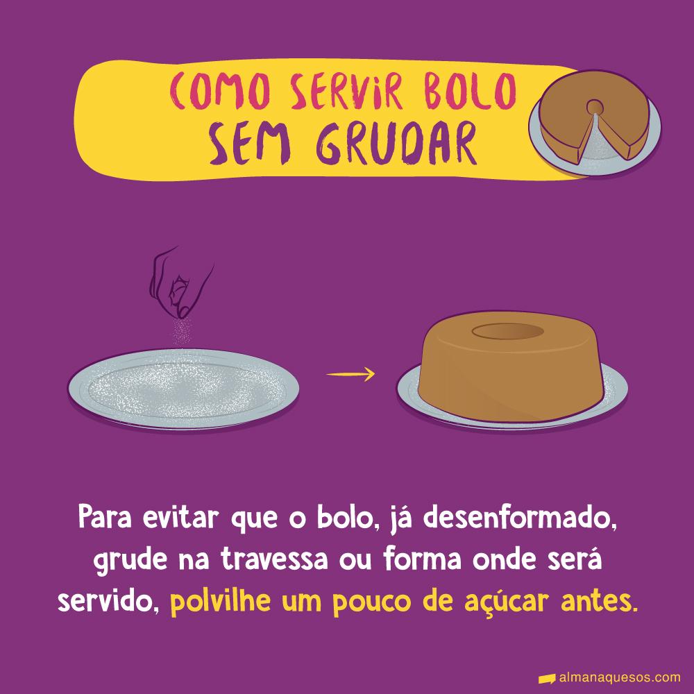 Como servir bolo sem grudar Para evitar que o bolo, já desenformado, grude na travessa ou forma onde será servido, polvilhe um pouco de açúcar antes.