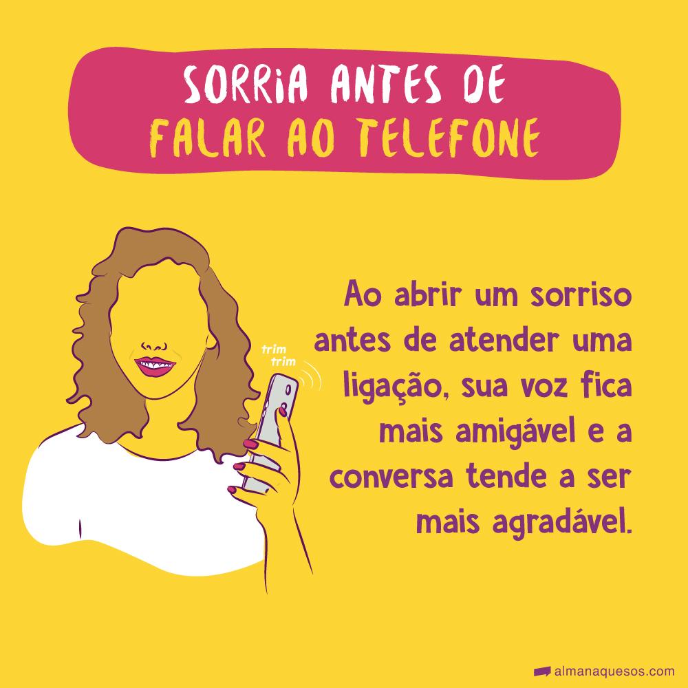 Sorria antes de falar ao telefone Ao abrir um sorriso antes de atender uma ligação, sua voz fica mais amigável e a conversa tende a ser mais agradável.