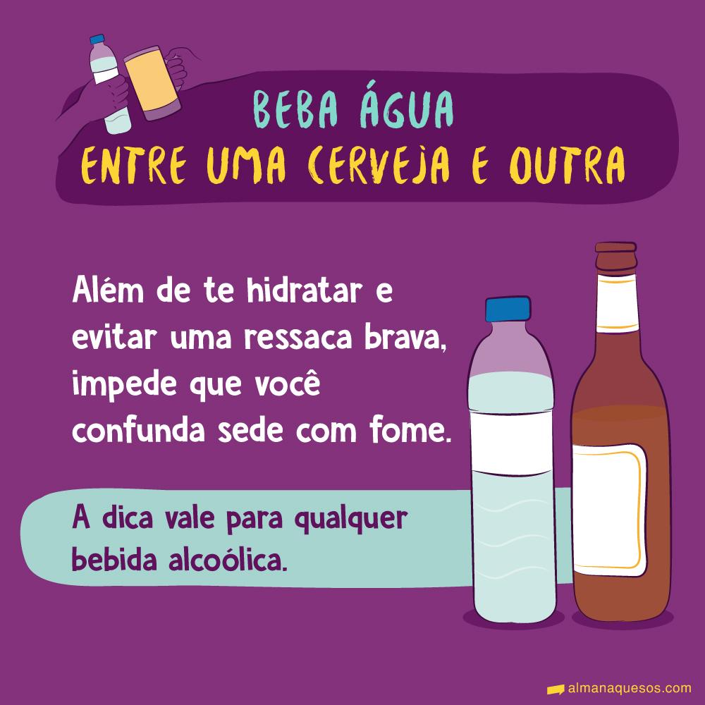 Beba água entre uma cerveja e outra Além de te hidratar e evitar uma ressaca brava, impede que você confunda sede com fome. A dica vale para qualquer bebida alcoólica.