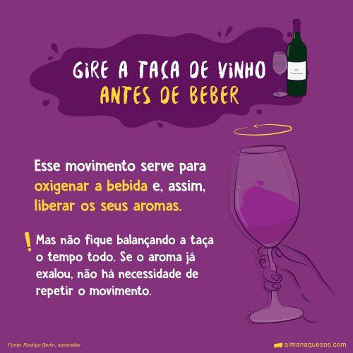 Gire a taça de vinho antes de beber Esse movimento serve para oxigenar a bebida e, assim, liberar os seus aromas. Mas não fique balançando a taça o tempo todo. Se o aroma já exalou, não há necessidade de repetir o movimento. Fonte: Rodrigo Bertin, sommelier
