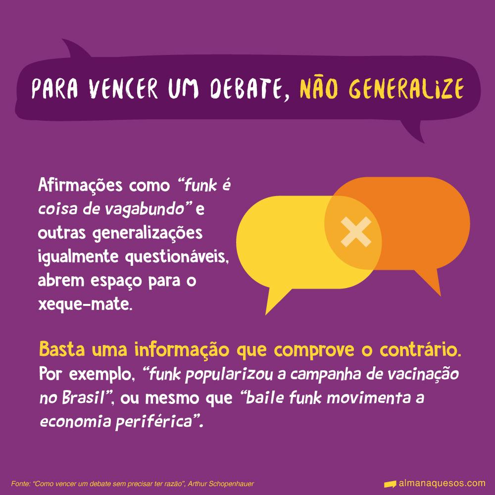 """Para vencer um debate, não generalize Afirmações como """"funk é coisa de vagabundo"""" e outras generalizações igualmente questionáveis, abrem espaço para o xeque-mate. Basta uma informação que comprove o contrário. Por exemplo, """"funk popularizou a campanha de vacinação no Brasil"""", ou mesmo que """"baile funk movimenta a economia periférica"""". Fonte: """"Como vencer um debate sem precisar ter razão"""", Arthur Schopenhauer"""