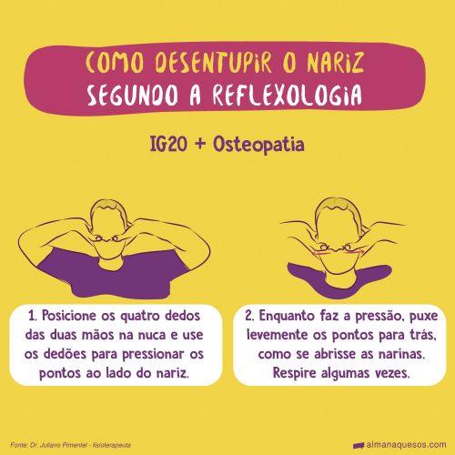 Como desentupir o nariz segundo a reflexologia IG20 + Osteopatia 1. Posicione os quatro dedos das duas mãos na nuca e use os dedões para pressionar os pontos ao lado do nariz. 2. Enquanto faz a pressão, puxe levemente os pontos para trás, como se abrisse as narinas. Respire algumas vezes.