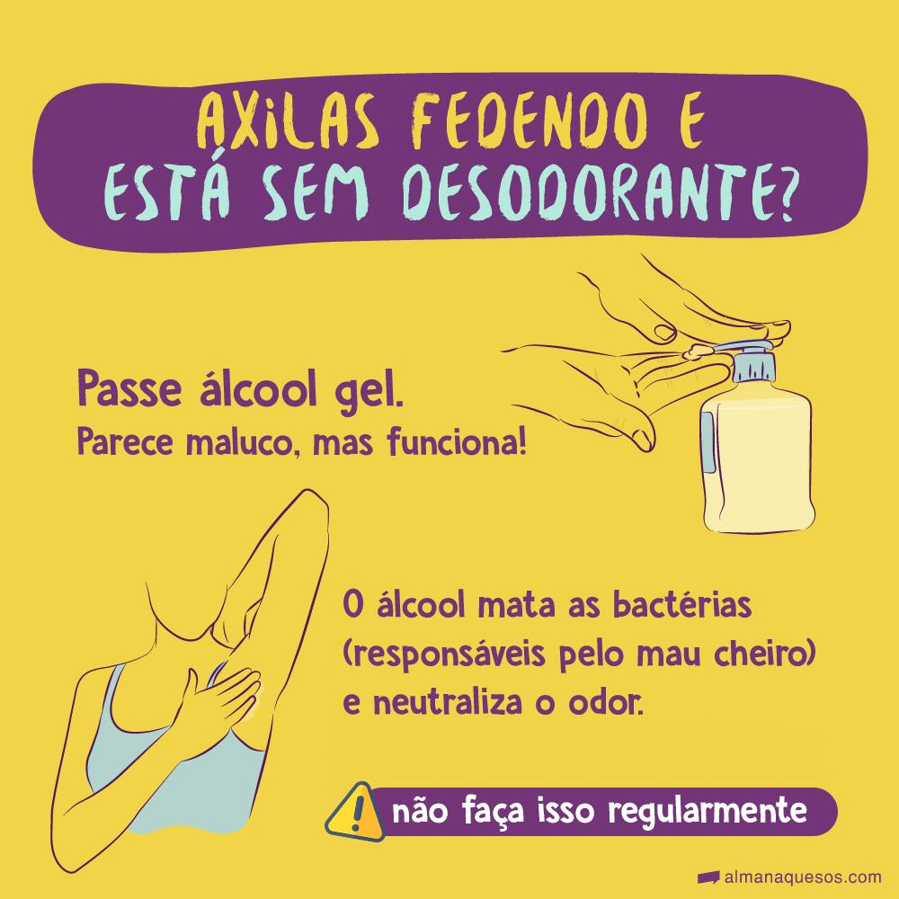 Axilas fedendo e está sem desodorante? Passe álcool gel. Parece maluco, mas funciona! O álcool mata as bactérias (responsáveis pelo mau cheiro) e neutraliza o odor. Não faça isso regularmente.