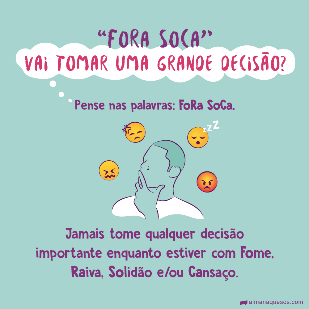 """""""FoRa SoCa"""" Vai tomar uma grande decisão? Pense nas palavras: FoRa SoCa. Jamais tome qualquer decisão importante enquanto estiver com Fome, Raiva, Solidão e/ou Cansaço."""